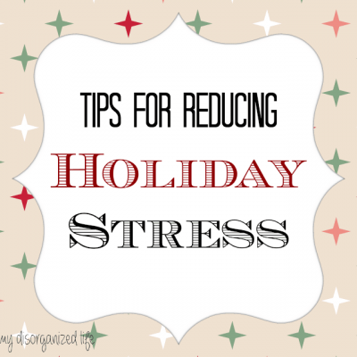 Tips for Reducing Holiday Stress - {i love} my disorganized life #holidaystress #reducingstress
